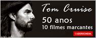 Tom Cruise - 50 anos de vida e 10 filmes marcantes